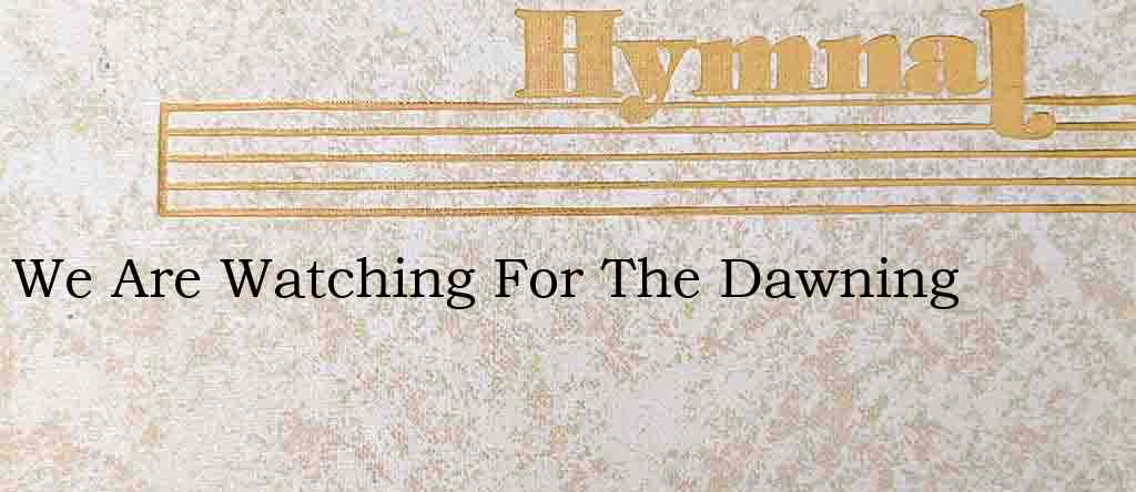 We Are Watching For The Dawning – Hymn Lyrics