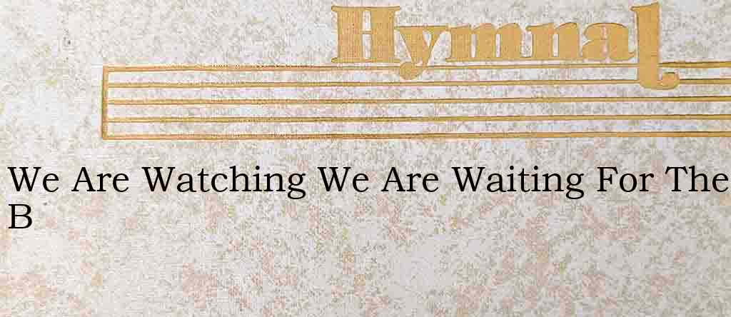 We Are Watching We Are Waiting For The B – Hymn Lyrics