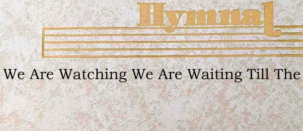 We Are Watching We Are Waiting Till The – Hymn Lyrics