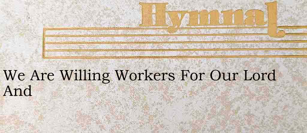 We Are Willing Workers For Our Lord And – Hymn Lyrics
