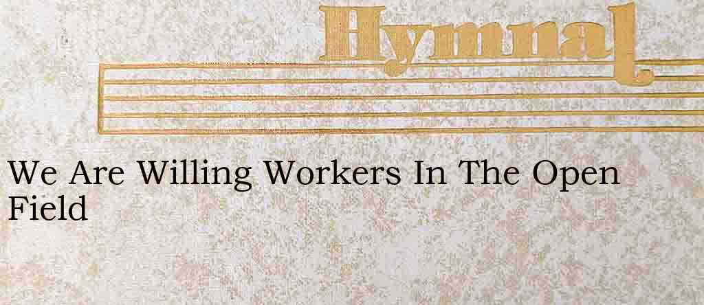 We Are Willing Workers In The Open Field – Hymn Lyrics