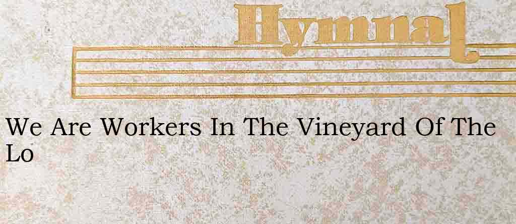 We Are Workers In The Vineyard Of The Lo – Hymn Lyrics