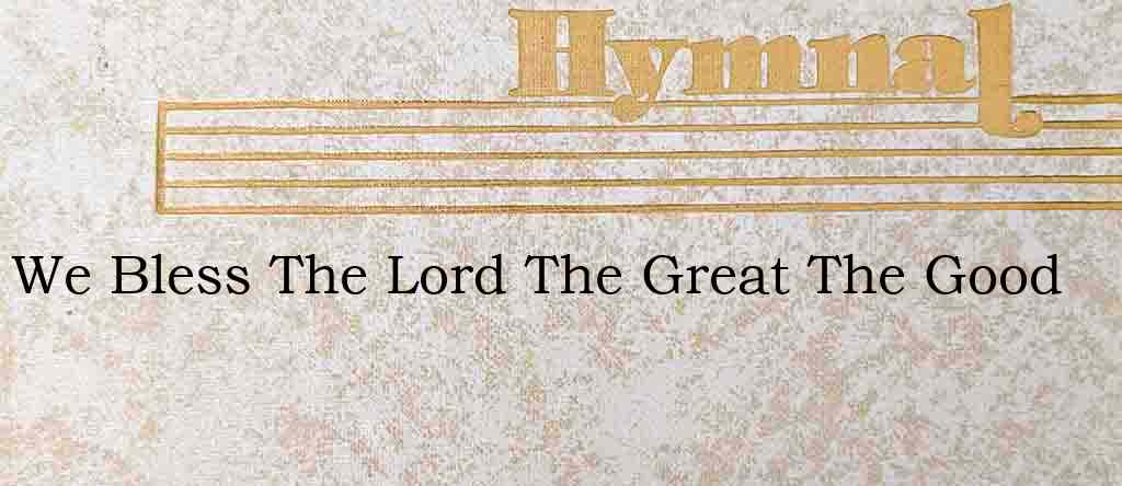 We Bless The Lord The Great The Good – Hymn Lyrics