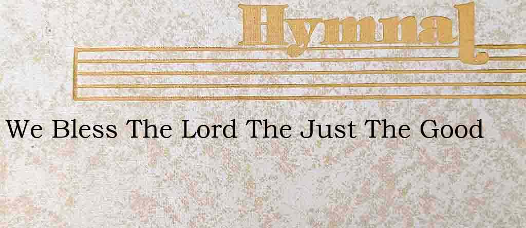 We Bless The Lord The Just The Good – Hymn Lyrics