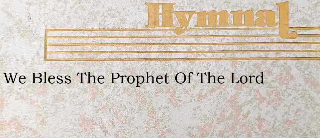We Bless The Prophet Of The Lord – Hymn Lyrics