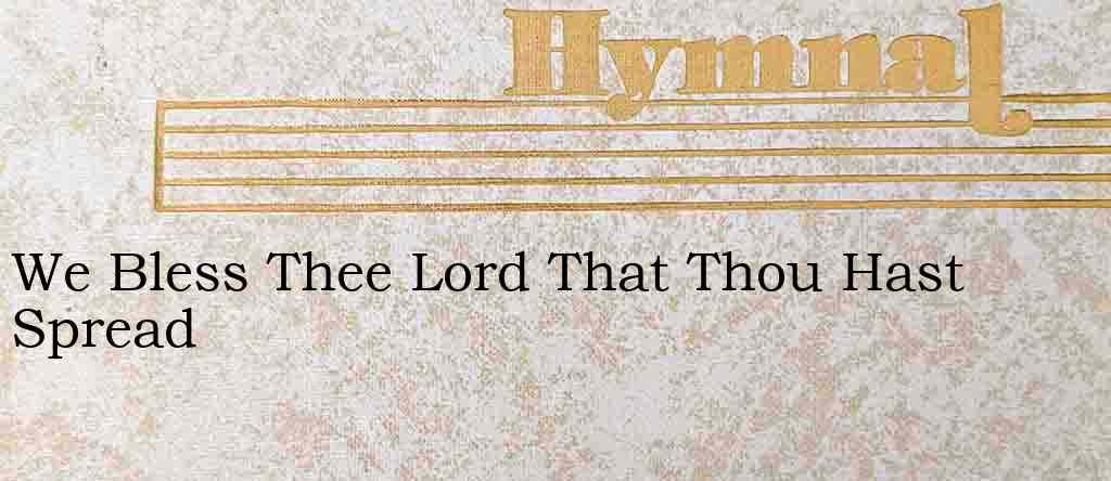 We Bless Thee Lord That Thou Hast Spread – Hymn Lyrics