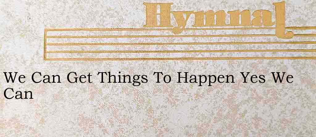 We Can Get Things To Happen Yes We Can – Hymn Lyrics