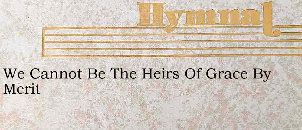 We Cannot Be The Heirs Of Grace By Merit – Hymn Lyrics