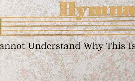 We Cannot Understand Why This Is Best – Hymn Lyrics