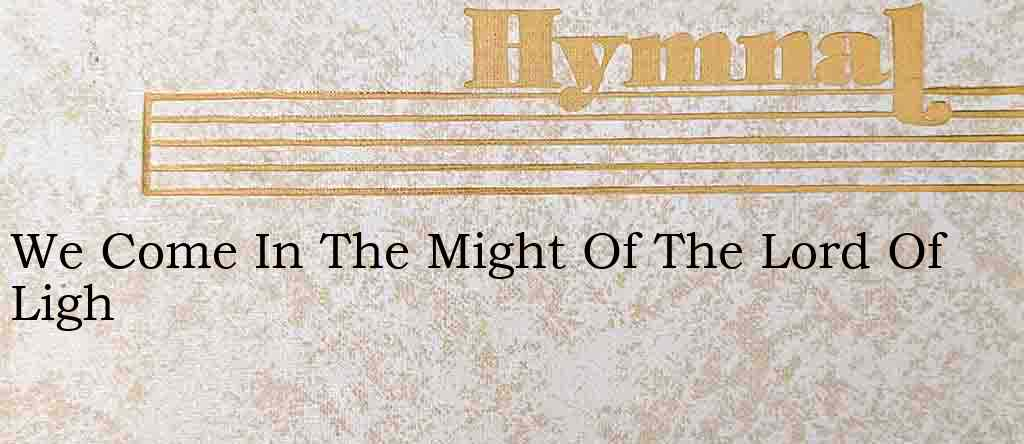 We Come In The Might Of The Lord Of Ligh – Hymn Lyrics