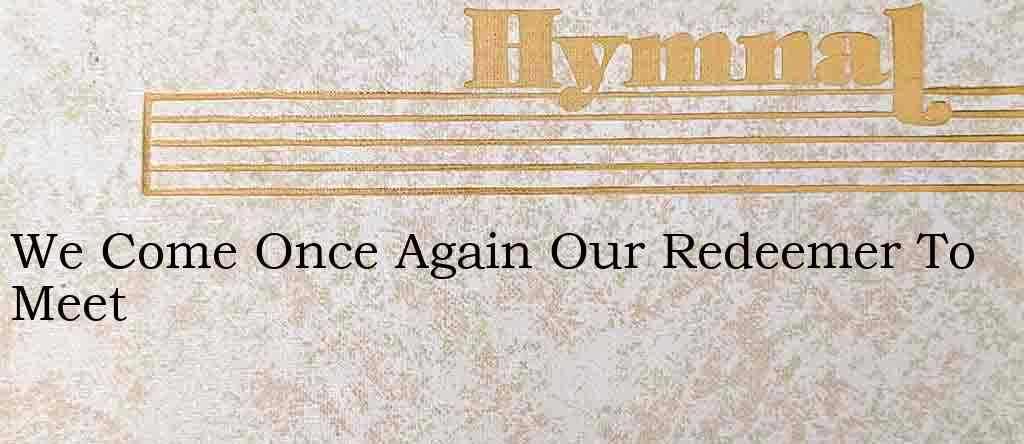 We Come Once Again Our Redeemer To Meet – Hymn Lyrics