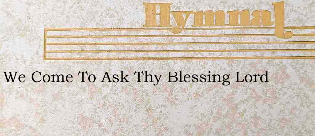 We Come To Ask Thy Blessing Lord – Hymn Lyrics
