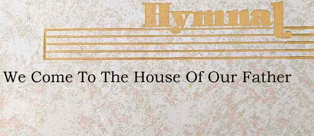 We Come To The House Of Our Father – Hymn Lyrics