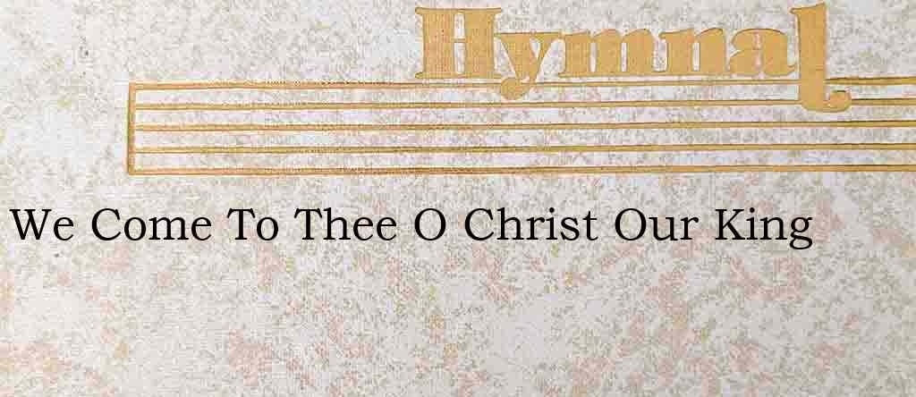 We Come To Thee O Christ Our King – Hymn Lyrics