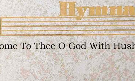 We Come To Thee O God With Hushed – Hymn Lyrics