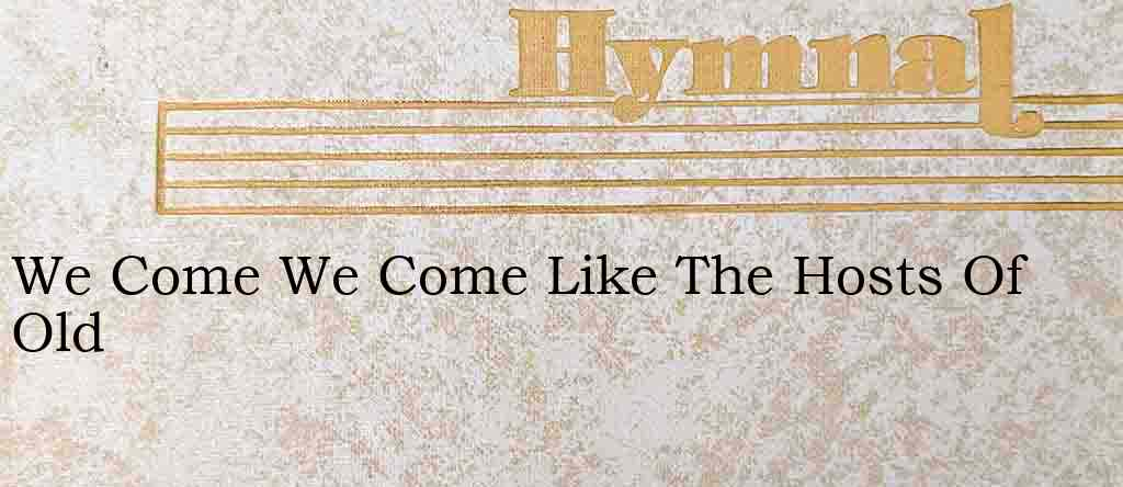 We Come We Come Like The Hosts Of Old – Hymn Lyrics
