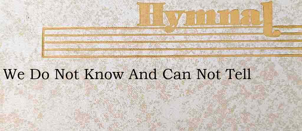 We Do Not Know And Can Not Tell – Hymn Lyrics
