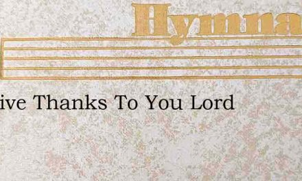 We Give Thanks To You Lord – Hymn Lyrics