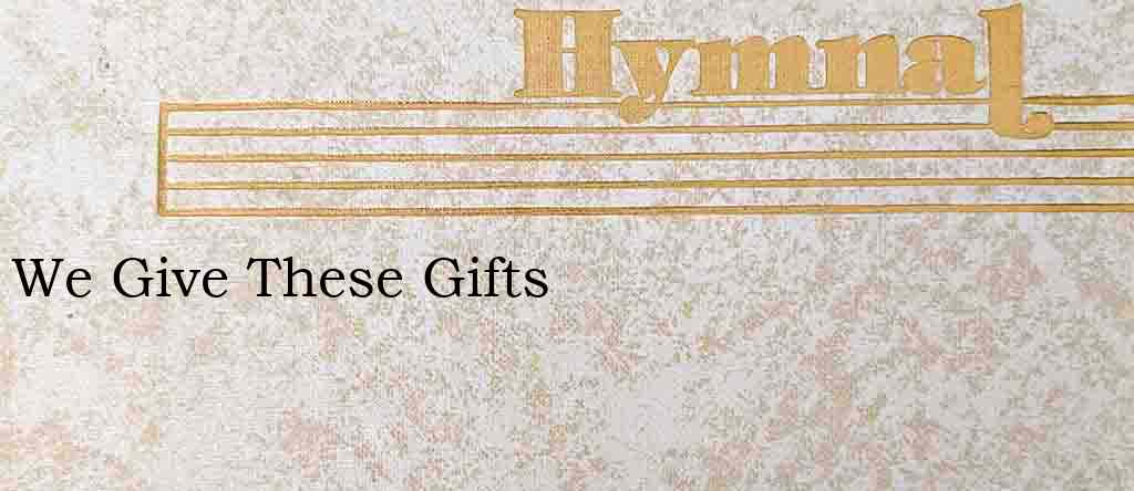 We Give These Gifts – Hymn Lyrics