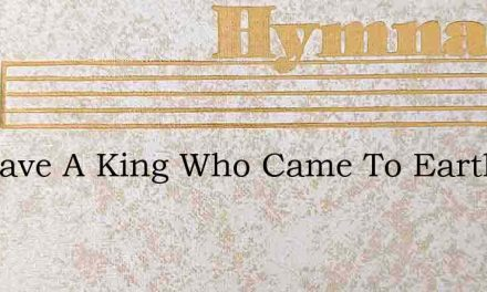 We Have A King Who Came To Earth – Hymn Lyrics
