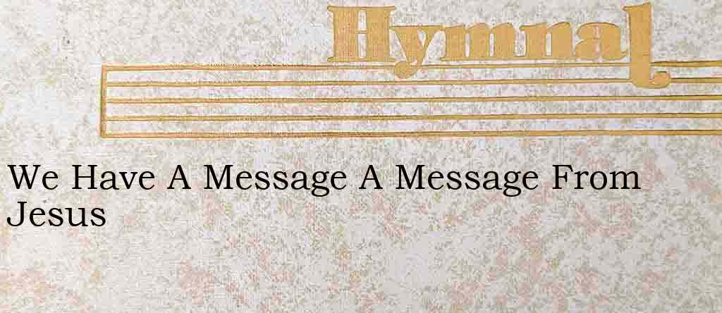 We Have A Message A Message From Jesus – Hymn Lyrics