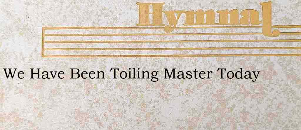 We Have Been Toiling Master Today – Hymn Lyrics