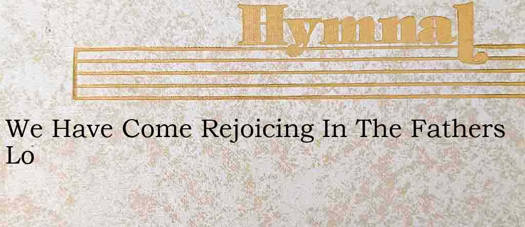 We Have Come Rejoicing In The Fathers Lo – Hymn Lyrics