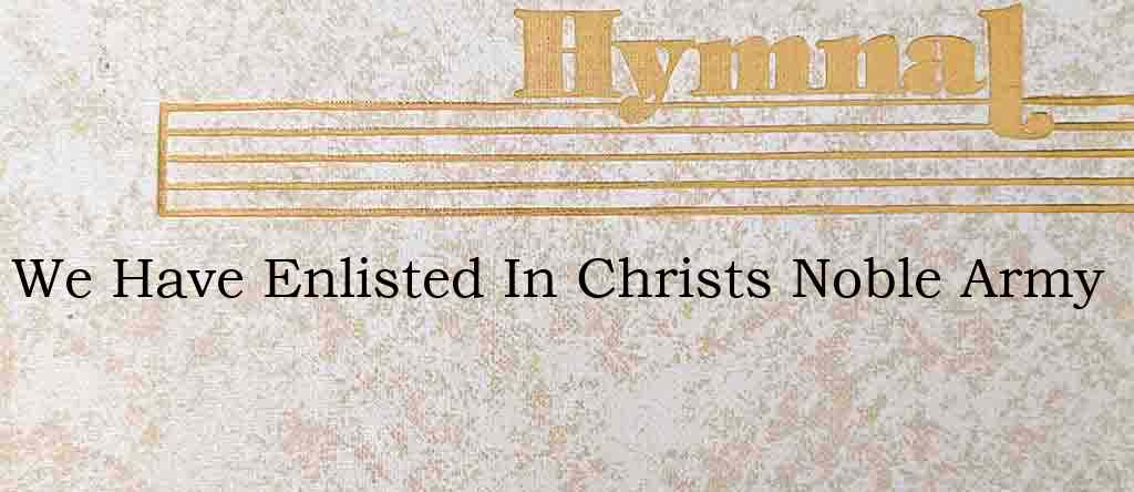 We Have Enlisted In Christs Noble Army – Hymn Lyrics
