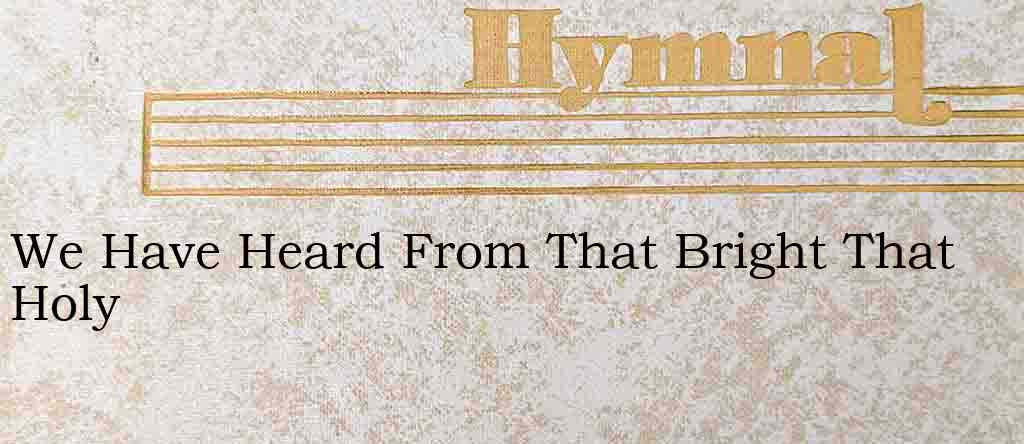 We Have Heard From That Bright That Holy – Hymn Lyrics