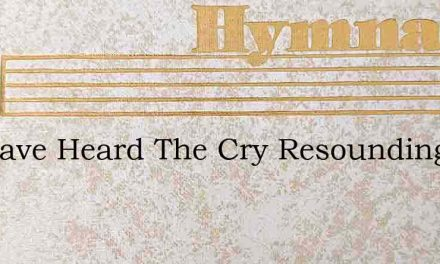 We Have Heard The Cry Resounding – Hymn Lyrics