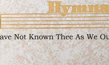 We Have Not Known Thee As We Ought – Hymn Lyrics