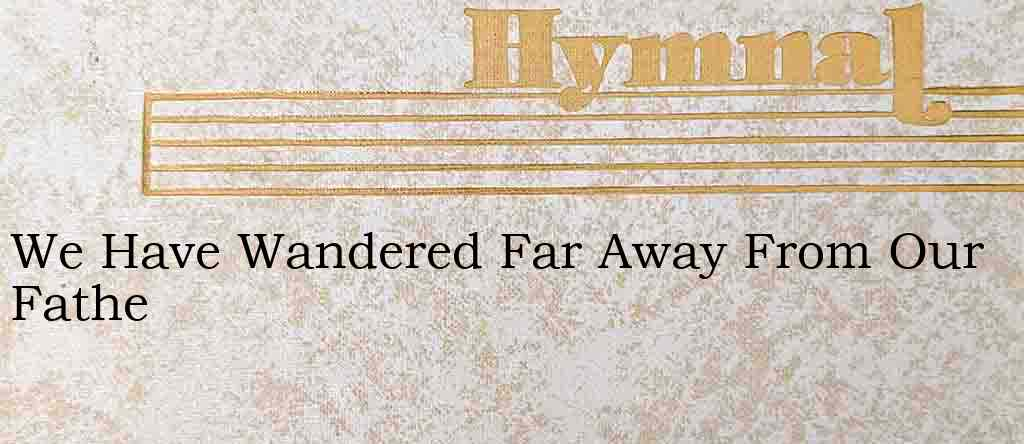 We Have Wandered Far Away From Our Fathe – Hymn Lyrics