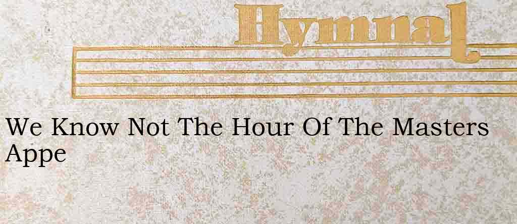 We Know Not The Hour Of The Masters Appe – Hymn Lyrics