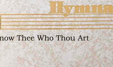 We Know Thee Who Thou Art – Hymn Lyrics