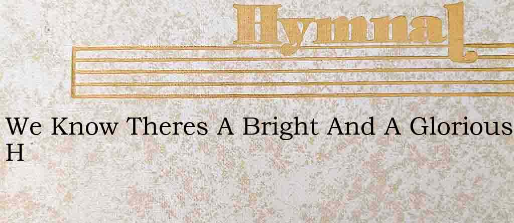 We Know Theres A Bright And A Glorious H – Hymn Lyrics