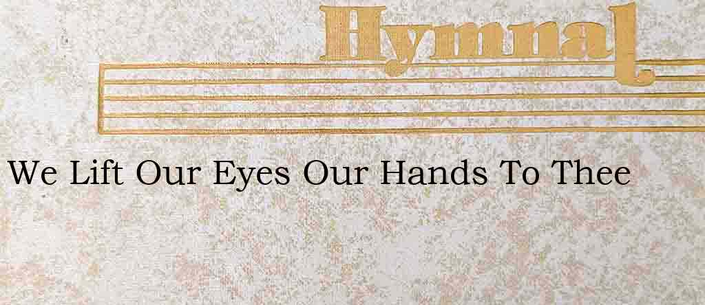 We Lift Our Eyes Our Hands To Thee – Hymn Lyrics