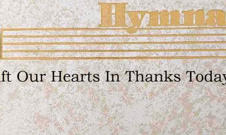 We Lift Our Hearts In Thanks Today – Hymn Lyrics