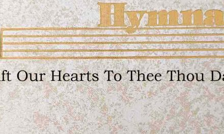 We Lift Our Hearts To Thee Thou Daystar – Hymn Lyrics