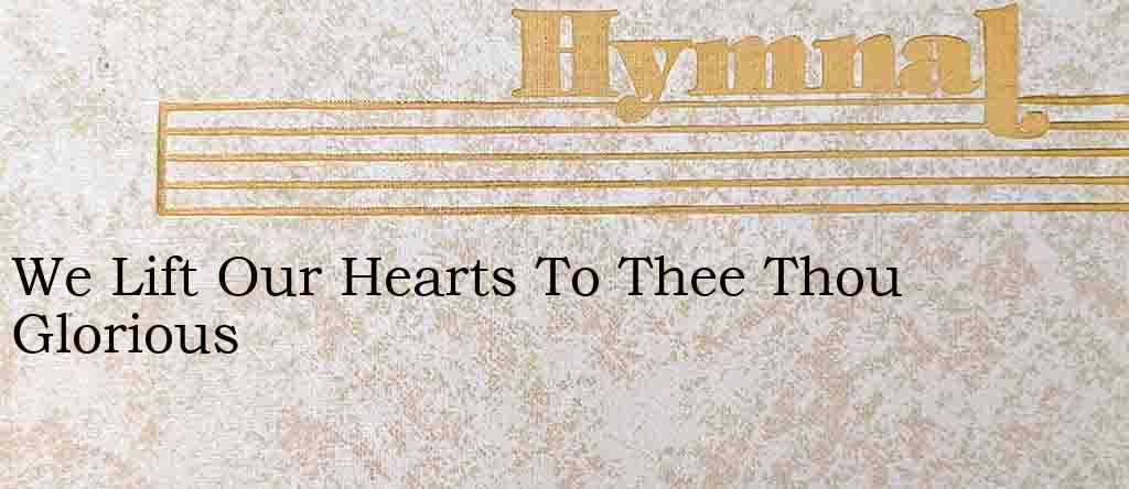 We Lift Our Hearts To Thee Thou Glorious – Hymn Lyrics