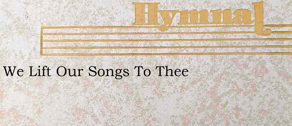 We Lift Our Songs To Thee – Hymn Lyrics