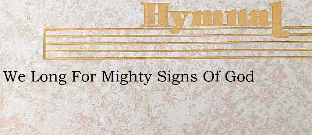 We Long For Mighty Signs Of God – Hymn Lyrics
