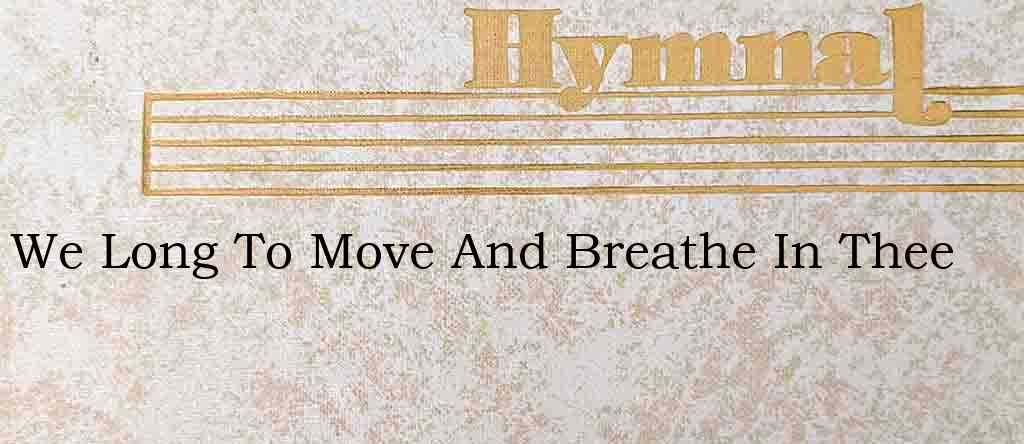 We Long To Move And Breathe In Thee – Hymn Lyrics