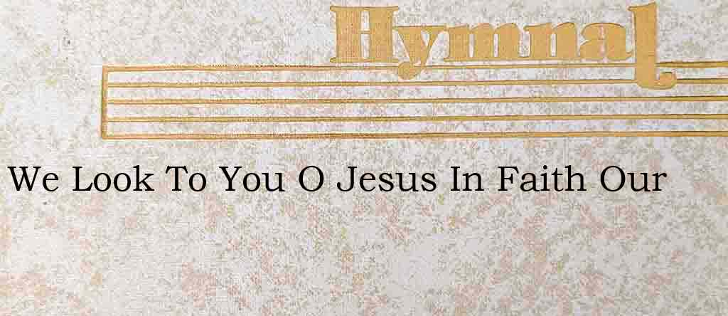 We Look To You O Jesus In Faith Our – Hymn Lyrics