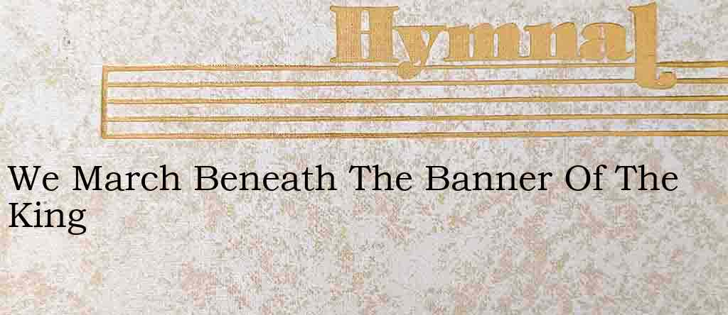 We March Beneath The Banner Of The King – Hymn Lyrics