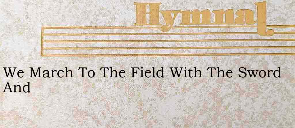 We March To The Field With The Sword And – Hymn Lyrics