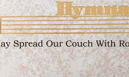 We May Spread Our Couch With Roses – Hymn Lyrics