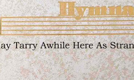 We May Tarry Awhile Here As Strangers – Hymn Lyrics