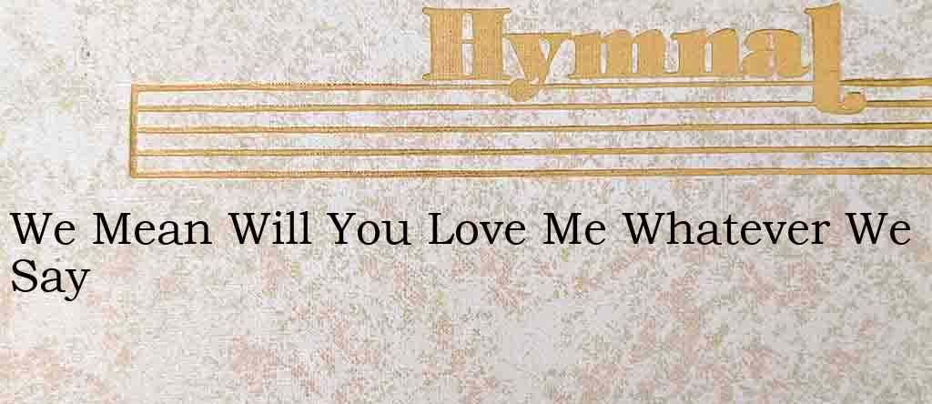 We Mean Will You Love Me Whatever We Say – Hymn Lyrics