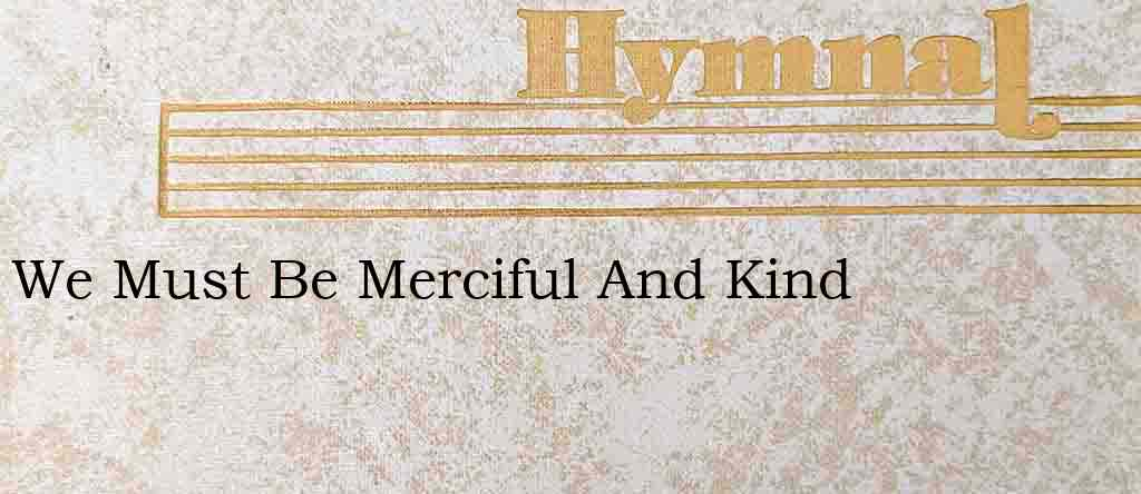We Must Be Merciful And Kind – Hymn Lyrics