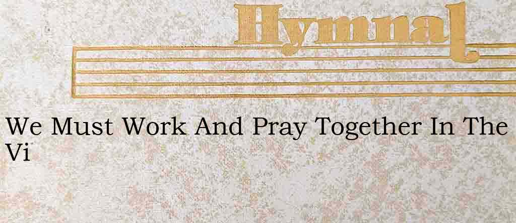 We Must Work And Pray Together In The Vi – Hymn Lyrics